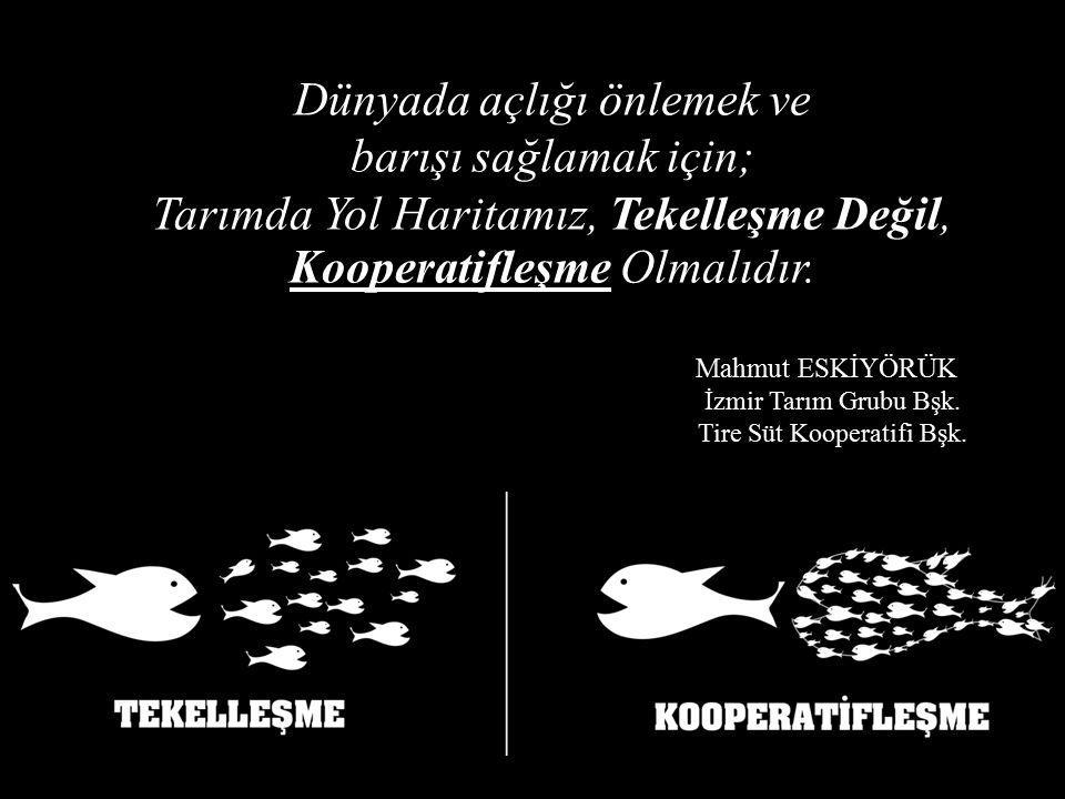 Mahmut ESKİYÖRÜK İzmir Tarım Grubu Bşk. Tire Süt Kooperatifi Bşk. Dünyada açlığı önlemek ve barışı sağlamak için; Tarımda Yol Haritamız, Tekelleşme De