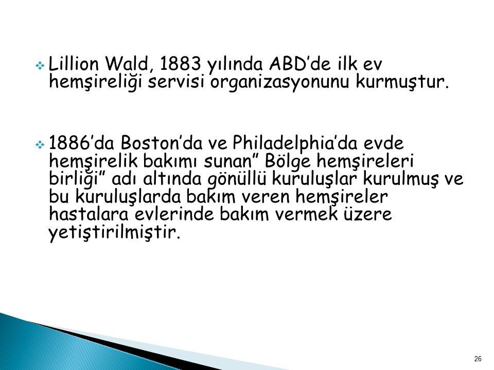  Lillion Wald, 1883 yılında ABD'de ilk ev hemşireliği servisi organizasyonunu kurmuştur.  1886'da Boston'da ve Philadelphia'da evde hemşirelik bakım