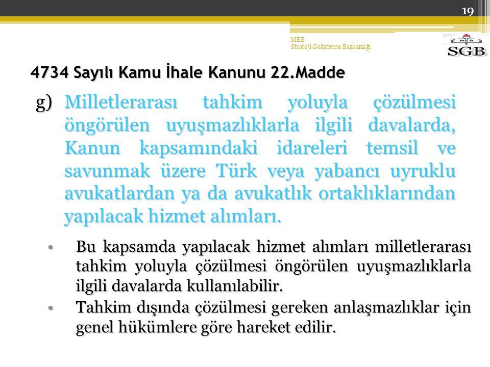 19 4734 Sayılı Kamu İhale Kanunu 22.Madde g)Milletlerarası tahkim yoluyla çözülmesi öngörülen uyuşmazlıklarla ilgili davalarda, Kanun kapsamındaki idareleri temsil ve savunmak üzere Türk veya yabancı uyruklu avukatlardan ya da avukatlık ortaklıklarından yapılacak hizmet alımları.