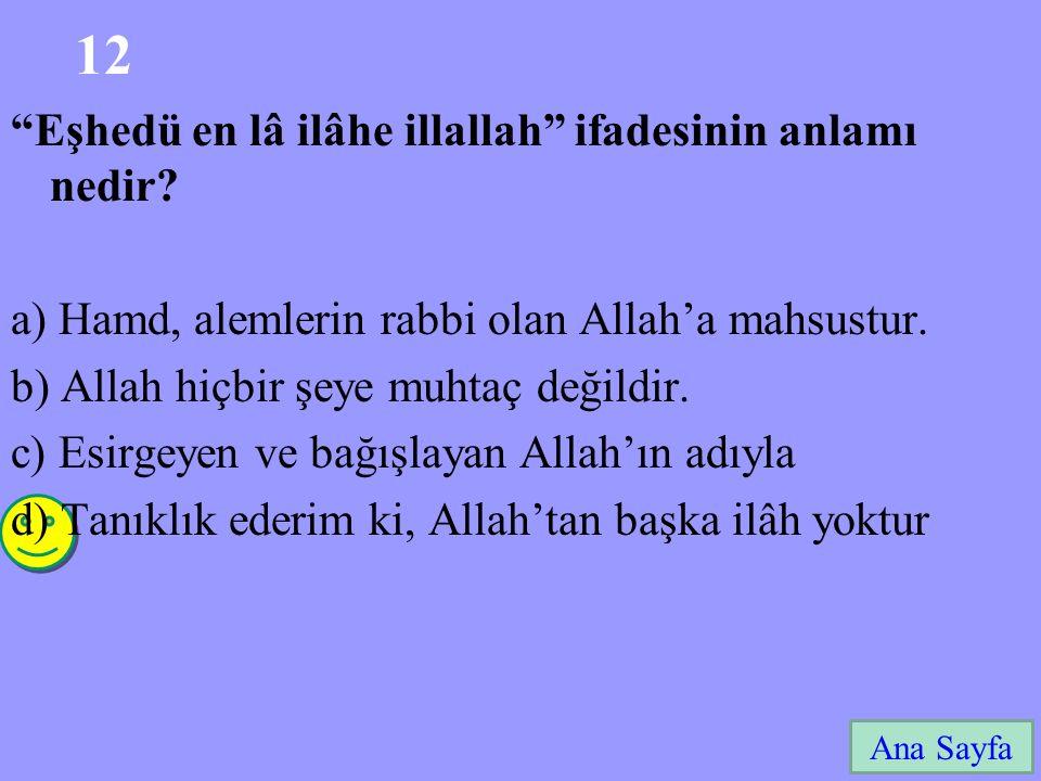 """12 Ana Sayfa """"Eşhedü en lâ ilâhe illallah"""" ifadesinin anlamı nedir? a) Hamd, alemlerin rabbi olan Allah'a mahsustur. b) Allah hiçbir şeye muhtaç değil"""