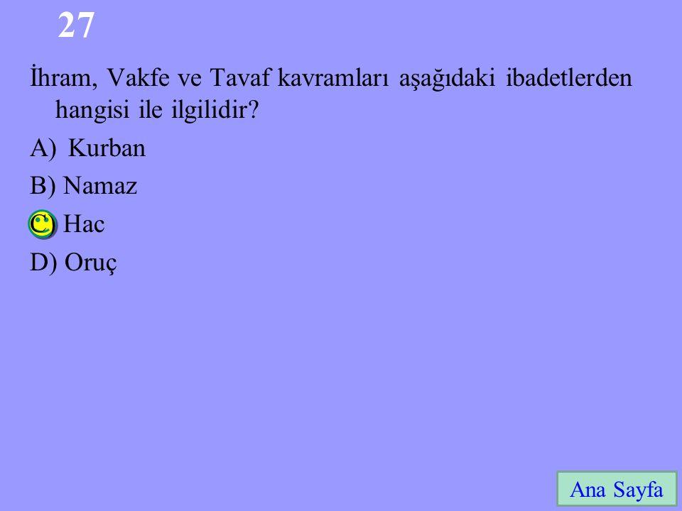 27 Ana Sayfa İhram, Vakfe ve Tavaf kavramları aşağıdaki ibadetlerden hangisi ile ilgilidir? A)Kurban B) Namaz C) Hac D) Oruç