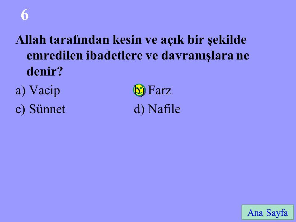 6 Ana Sayfa Allah tarafından kesin ve açık bir şekilde emredilen ibadetlere ve davranışlara ne denir? a) Vacip b) Farz c) Sünnet d) Nafile