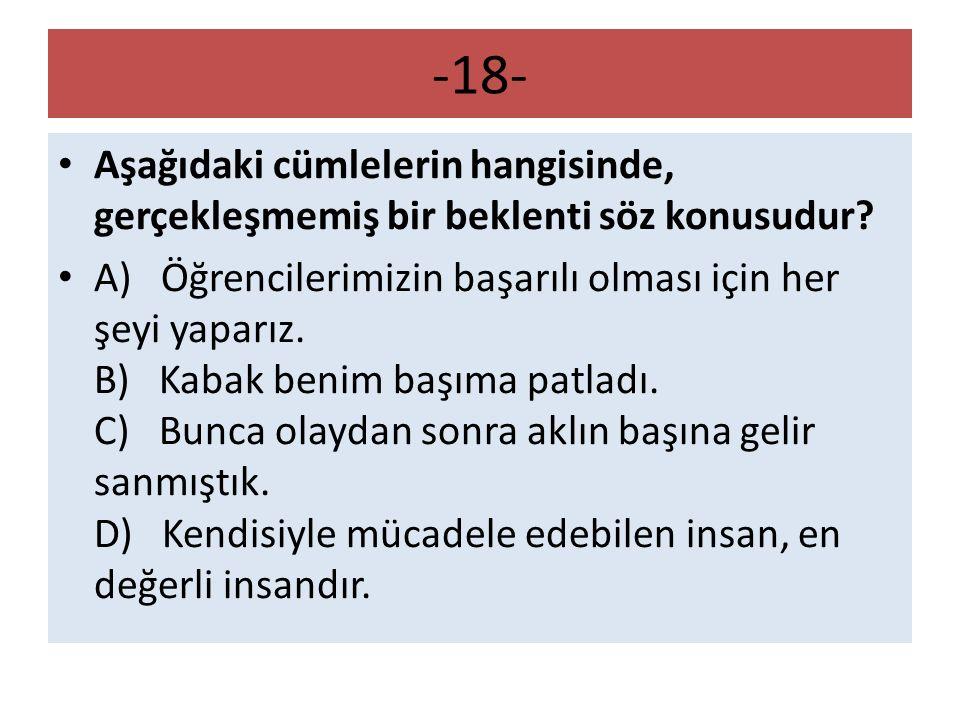 -18- Aşağıdaki cümlelerin hangisinde, gerçekleşmemiş bir beklenti söz konusudur? A) Öğrencilerimizin başarılı olması için her şeyi yaparız. B) Kabak b