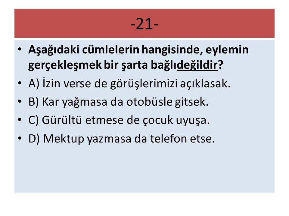 -21- Aşağıdaki cümlelerin hangisinde, eylemin gerçekleşmek bir şarta bağlıdeğildir? A) İzin verse de görüşlerimizi açıklasak. B) Kar yağmasa da otobüs