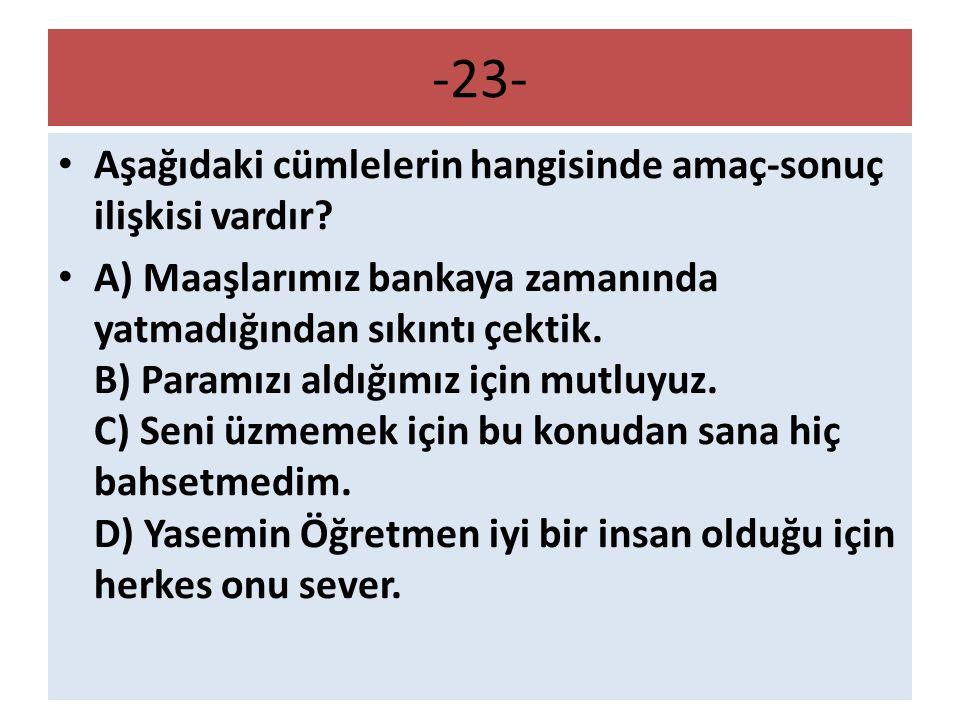 -23- Aşağıdaki cümlelerin hangisinde amaç-sonuç ilişkisi vardır? A) Maaşlarımız bankaya zamanında yatmadığından sıkıntı çektik. B) Paramızı aldığımız