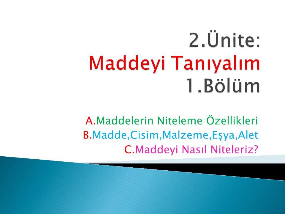 A.Maddelerin Niteleme Özellikleri B.Madde,Cisim,Malzeme,Eşya,Alet C.Maddeyi Nasıl Niteleriz?