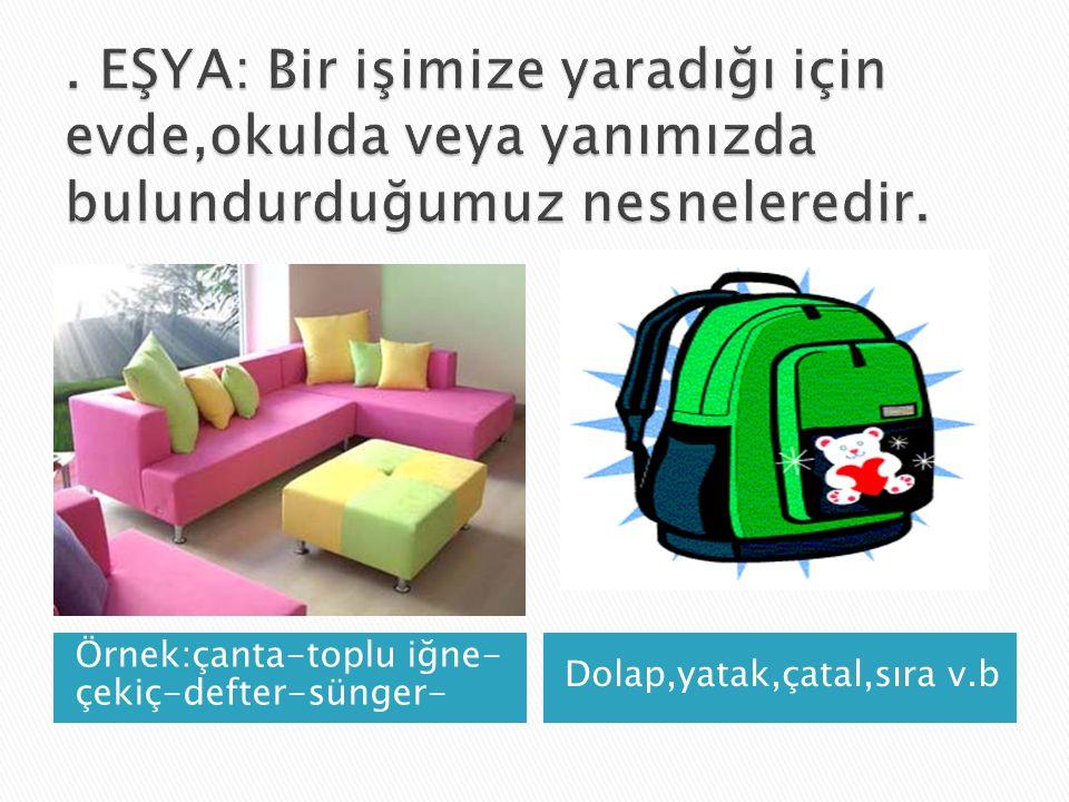 Örnek:çanta-toplu iğne- çekiç-defter-sünger- Dolap,yatak,çatal,sıra v.b