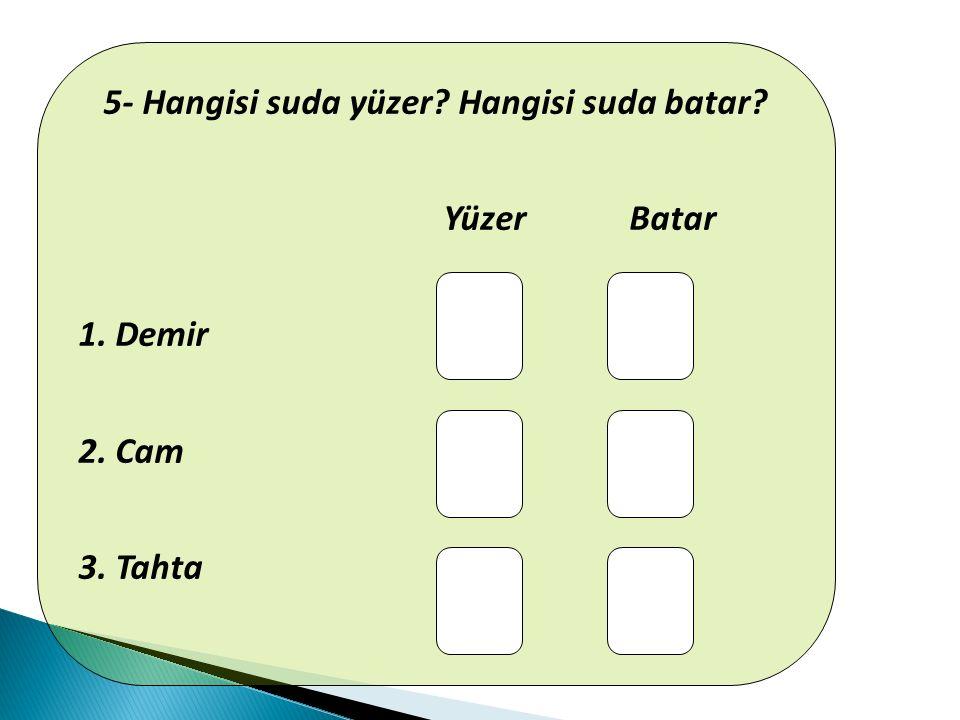 5- Hangisi suda yüzer? Hangisi suda batar? Yüzer Batar 1. Demir 2. Cam 3. Tahta