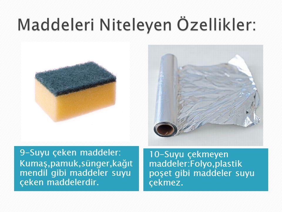 9-Suyu çeken maddeler: Kumaş,pamuk,sünger,kağıt mendil gibi maddeler suyu çeken maddelerdir.