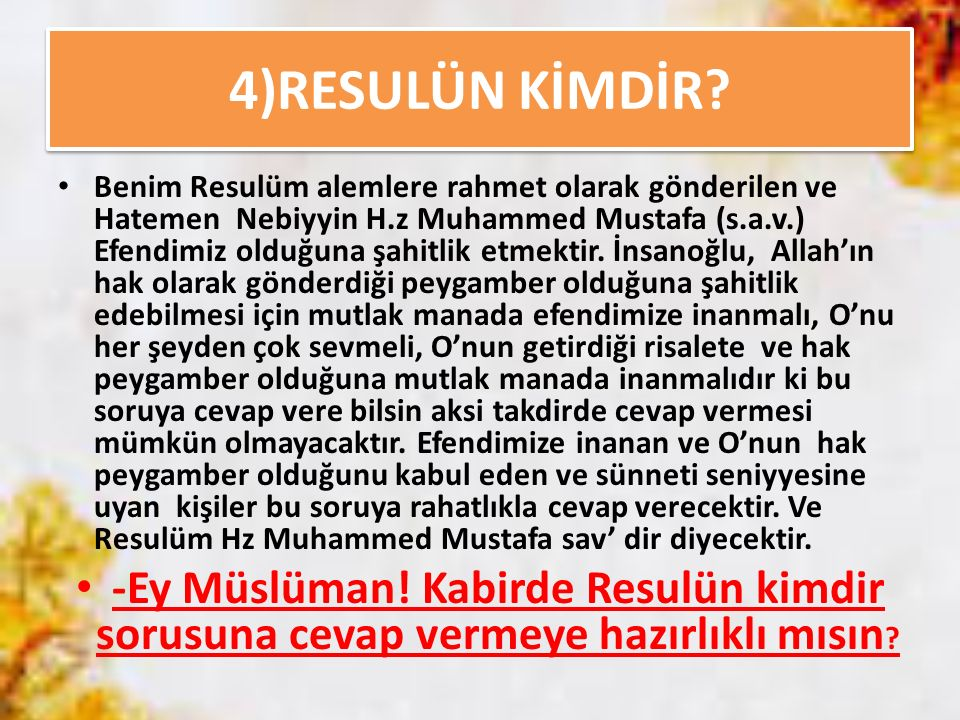 4)RESULÜN KİMDİR? Benim Resulüm alemlere rahmet olarak gönderilen ve Hatemen Nebiyyin H.z Muhammed Mustafa (s.a.v.) Efendimiz olduğuna şahitlik etmekt