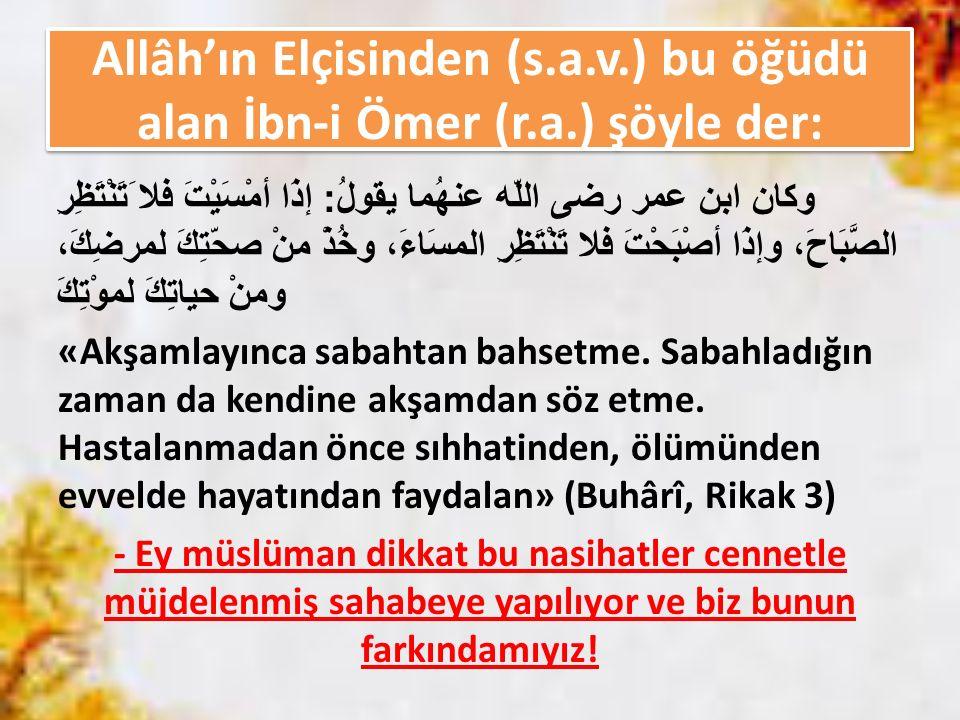 Allâh'ın Elçisinden (s.a.v.) bu öğüdü alan İbn-i Ömer (r.a.) şöyle der: وكان ابن عمر رضى اللّه عنهُما يقولُ : إذَا أمْسَيْتَ ﻓﻼ َتَنْتَظِرِ الصَّبَاحَ