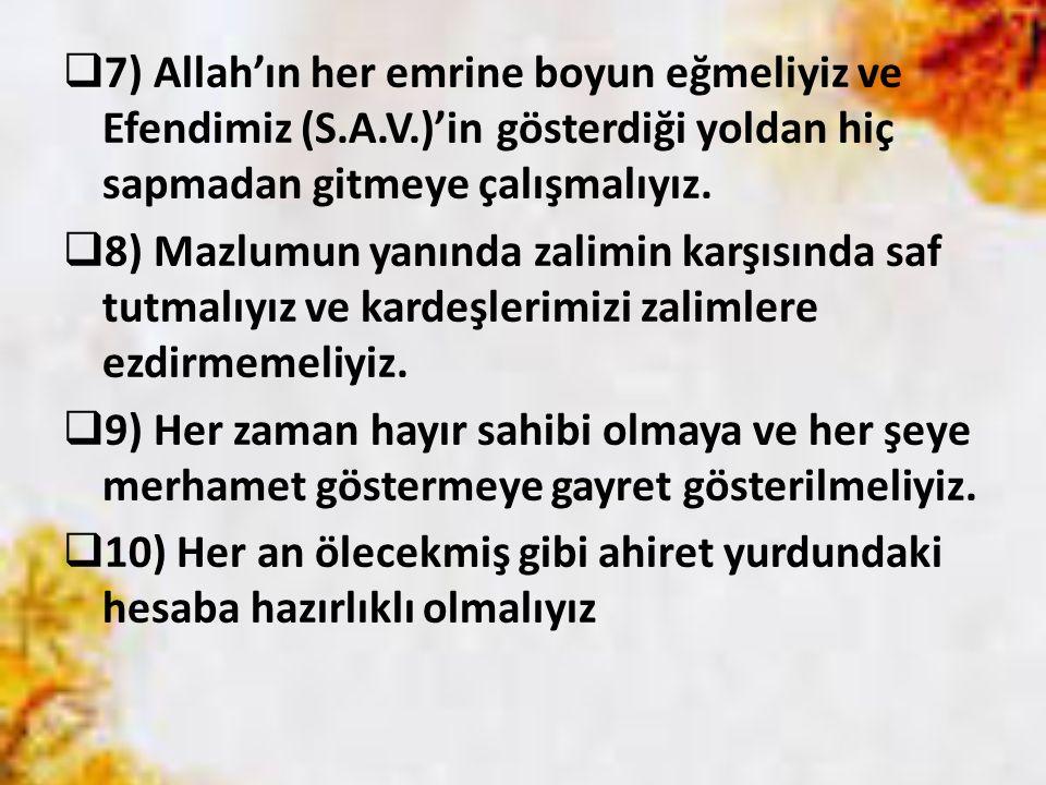  7) Allah'ın her emrine boyun eğmeliyiz ve Efendimiz (S.A.V.)'in gösterdiği yoldan hiç sapmadan gitmeye çalışmalıyız.  8) Mazlumun yanında zalimin k