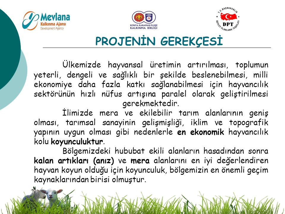 5 PROJENİN GEREKÇESİ Ülkemizde hayvansal üretimin artırılması, toplumun yeterli, dengeli ve sağlıklı bir şekilde beslenebilmesi, milli ekonomiye daha fazla katkı sağlanabilmesi için hayvancılık sektörünün hızlı nüfus artışına paralel olarak geliştirilmesi gerekmektedir.