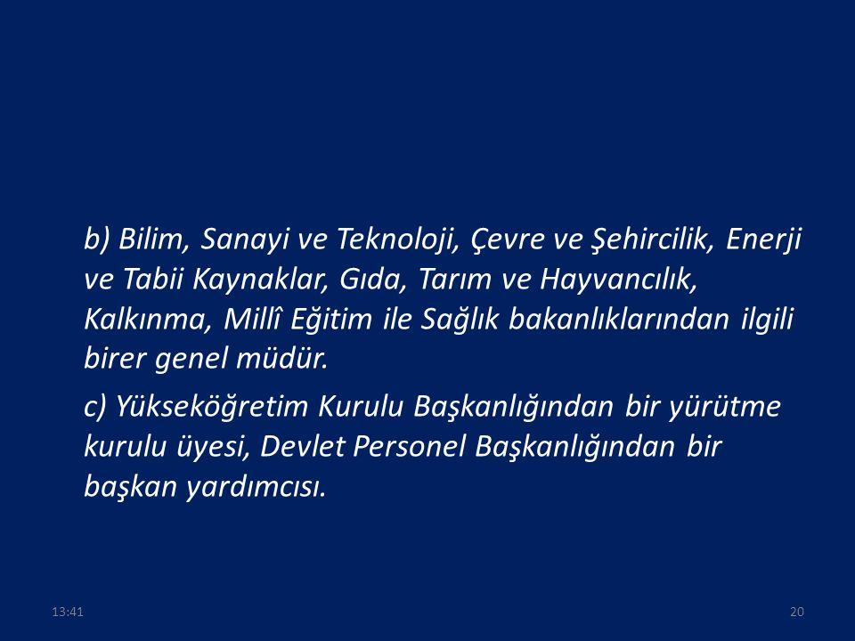 b) Bilim, Sanayi ve Teknoloji, Çevre ve Şehircilik, Enerji ve Tabii Kaynaklar, Gıda, Tarım ve Hayvancılık, Kalkınma, Millî Eğitim ile Sağlık bakanlıklarından ilgili birer genel müdür.