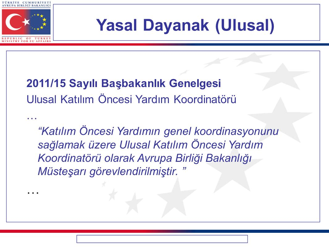 Yasal Dayanak (Ulusal) 2011/15 Sayılı Başbakanlık Genelgesi Ulusal Katılım Öncesi Yardım Koordinatörü Ulusal Katılım Öncesi Yardım Koordinatörünün sekretarya hizmetleri Avrupa Birliği Bakanlığı tarafından yürütülür. Mali İşbirliği Başkanlığı