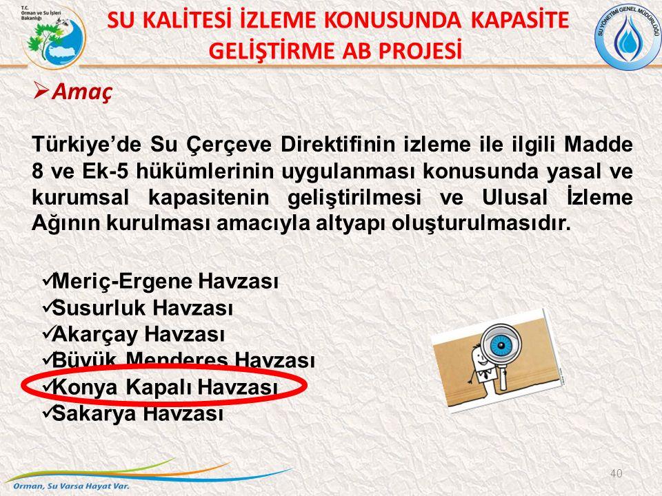 SU KALİTESİ İZLEME KONUSUNDA KAPASİTE GELİŞTİRME AB PROJESİ 40  Amaç Türkiye'de Su Çerçeve Direktifinin izleme ile ilgili Madde 8 ve Ek-5 hükümlerinin uygulanması konusunda yasal ve kurumsal kapasitenin geliştirilmesi ve Ulusal İzleme Ağının kurulması amacıyla altyapı oluşturulmasıdır.
