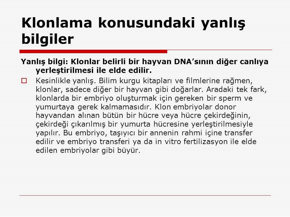 Klonlama konusundaki yanlış bilgiler Yanlış bilgi: Klonlar belirli bir hayvan DNA'sının diğer canlıya yerleştirilmesi ile elde edilir.  Kesinlikle ya