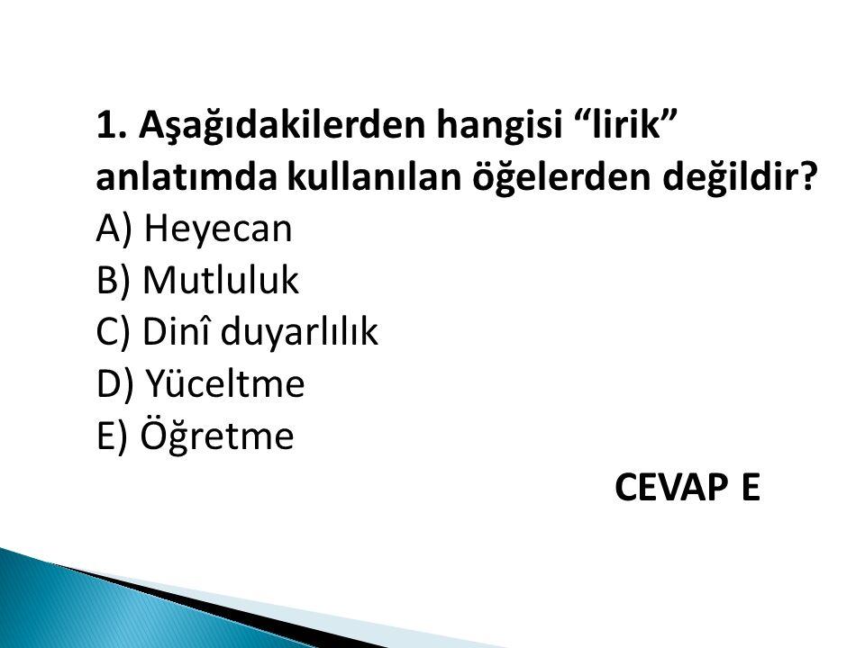 """1. Aşağıdakilerden hangisi """"lirik"""" anlatımda kullanılan öğelerden değildir? A) Heyecan B) Mutluluk C) Dinî duyarlılık D) Yüceltme E) Öğretme CEVAP E"""