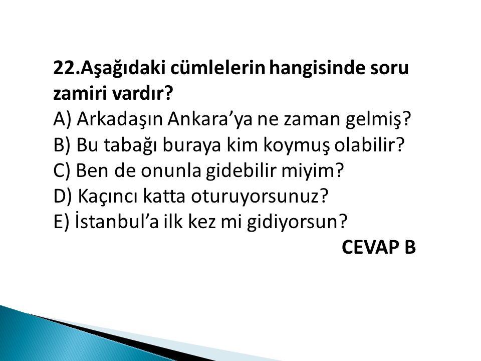 22.Aşağıdaki cümlelerin hangisinde soru zamiri vardır? A) Arkadaşın Ankara'ya ne zaman gelmiş? B) Bu tabağı buraya kim koymuş olabilir? C) Ben de onun