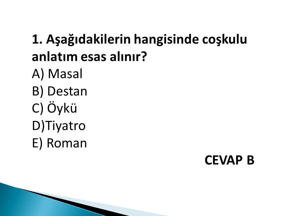 1. Aşağıdakilerin hangisinde coşkulu anlatım esas alınır? A) Masal B) Destan C) Öykü D)Tiyatro E) Roman CEVAP B