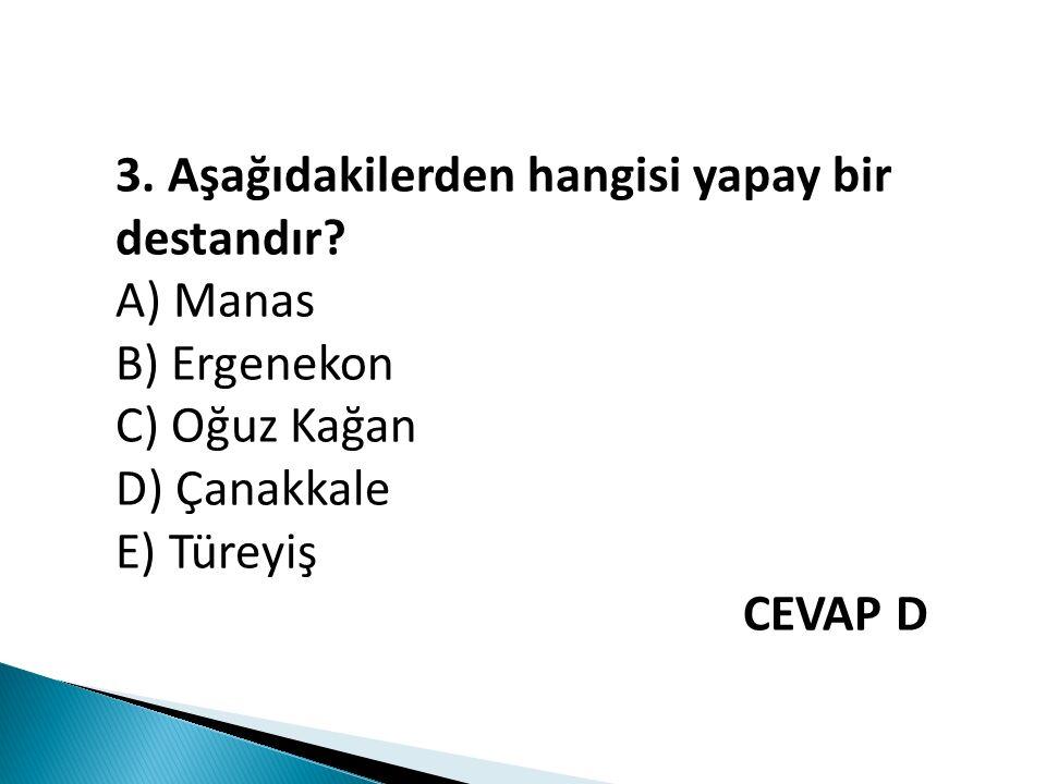 3. Aşağıdakilerden hangisi yapay bir destandır? A) Manas B) Ergenekon C) Oğuz Kağan D) Çanakkale E) Türeyiş CEVAP D