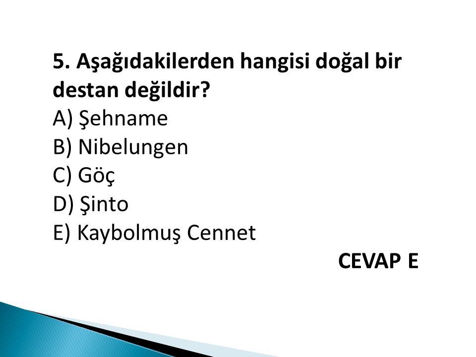 5. Aşağıdakilerden hangisi doğal bir destan değildir? A) Şehname B) Nibelungen C) Göç D) Şinto E) Kaybolmuş Cennet CEVAP E