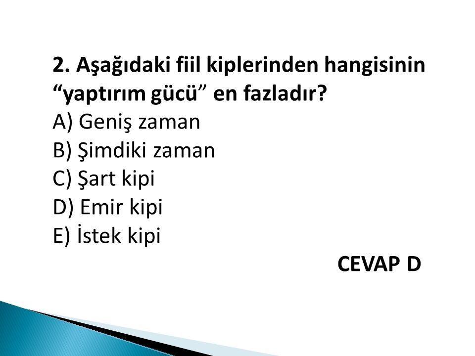"""2. Aşağıdaki fiil kiplerinden hangisinin """"yaptırım gücü"""" en fazladır? A) Geniş zaman B) Şimdiki zaman C) Şart kipi D) Emir kipi E) İstek kipi CEVAP D"""