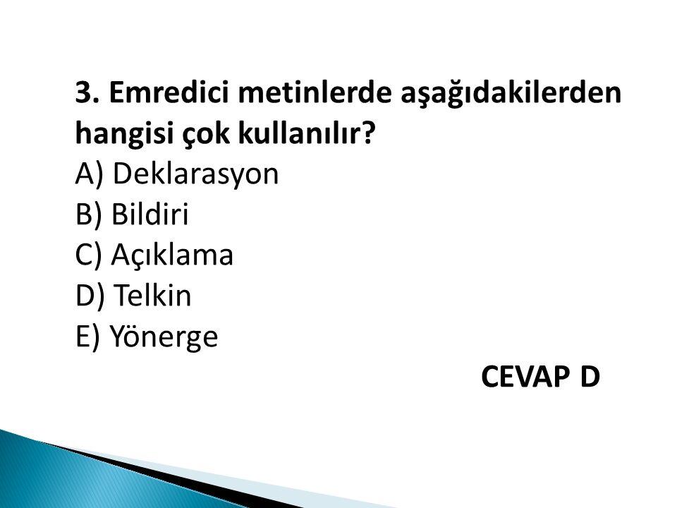3. Emredici metinlerde aşağıdakilerden hangisi çok kullanılır? A) Deklarasyon B) Bildiri C) Açıklama D) Telkin E) Yönerge CEVAP D