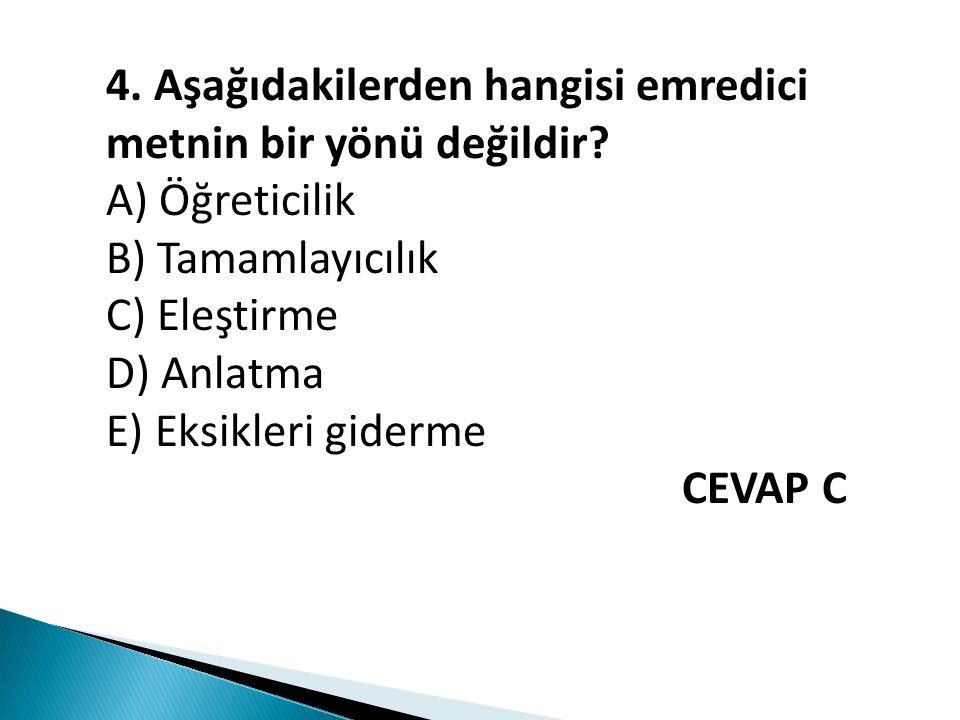4. Aşağıdakilerden hangisi emredici metnin bir yönü değildir? A) Öğreticilik B) Tamamlayıcılık C) Eleştirme D) Anlatma E) Eksikleri giderme CEVAP C