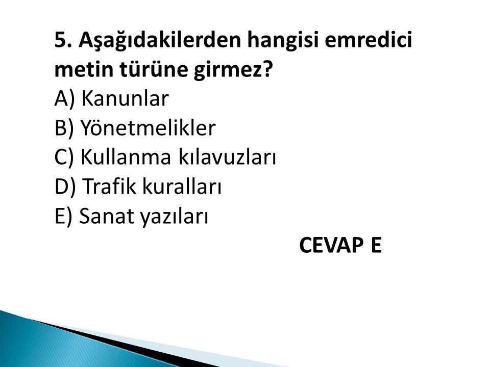5. Aşağıdakilerden hangisi emredici metin türüne girmez? A) Kanunlar B) Yönetmelikler C) Kullanma kılavuzları D) Trafik kuralları E) Sanat yazıları CE