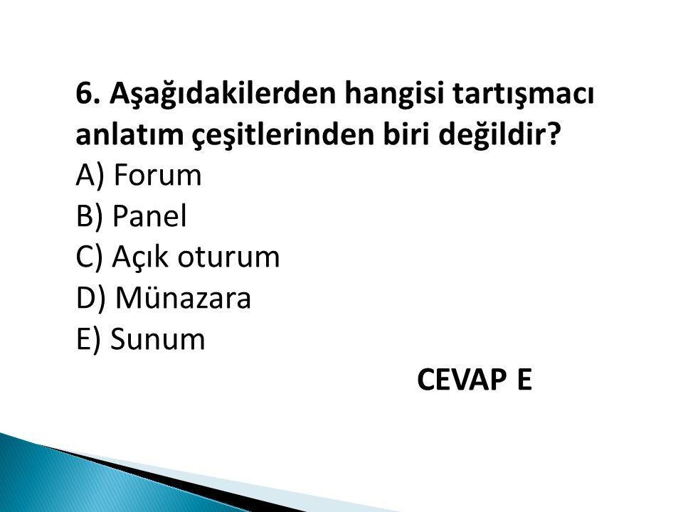 6. Aşağıdakilerden hangisi tartışmacı anlatım çeşitlerinden biri değildir? A) Forum B) Panel C) Açık oturum D) Münazara E) Sunum CEVAP E