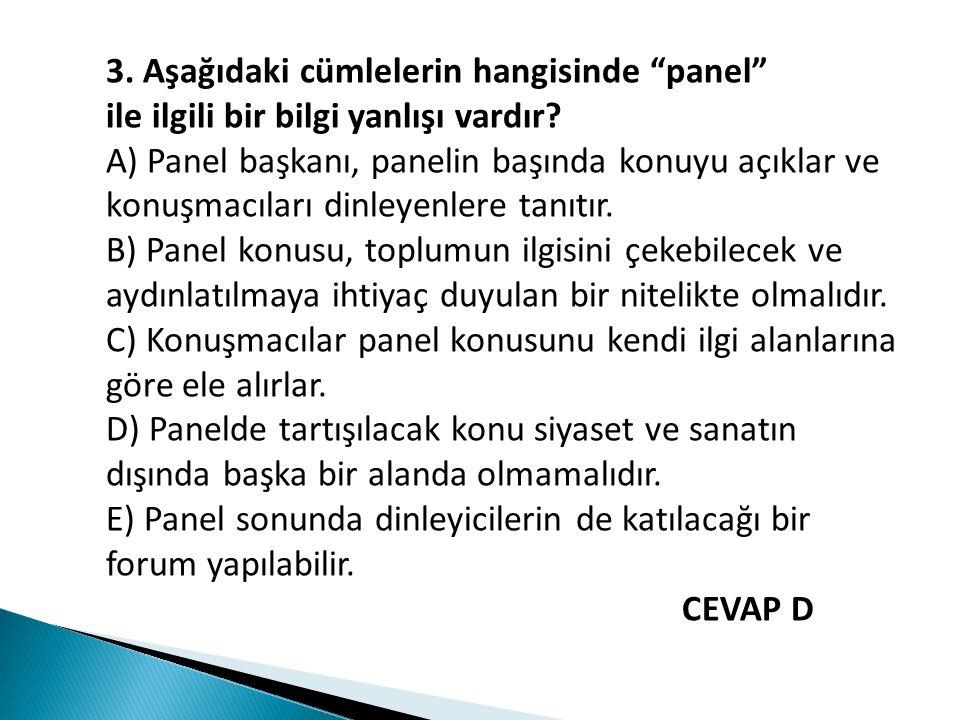"""3. Aşağıdaki cümlelerin hangisinde """"panel"""" ile ilgili bir bilgi yanlışı vardır? A) Panel başkanı, panelin başında konuyu açıklar ve konuşmacıları dinl"""