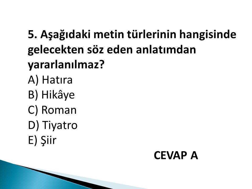 5. Aşağıdaki metin türlerinin hangisinde gelecekten söz eden anlatımdan yararlanılmaz? A) Hatıra B) Hikâye C) Roman D) Tiyatro E) Şiir CEVAP A