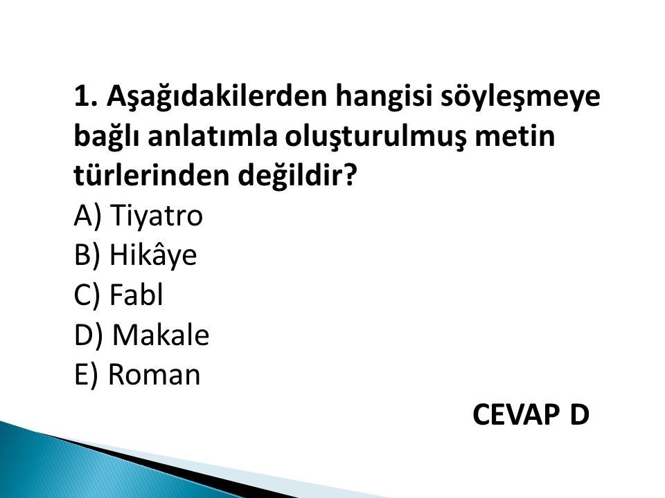 1. Aşağıdakilerden hangisi söyleşmeye bağlı anlatımla oluşturulmuş metin türlerinden değildir? A) Tiyatro B) Hikâye C) Fabl D) Makale E) Roman CEVAP D