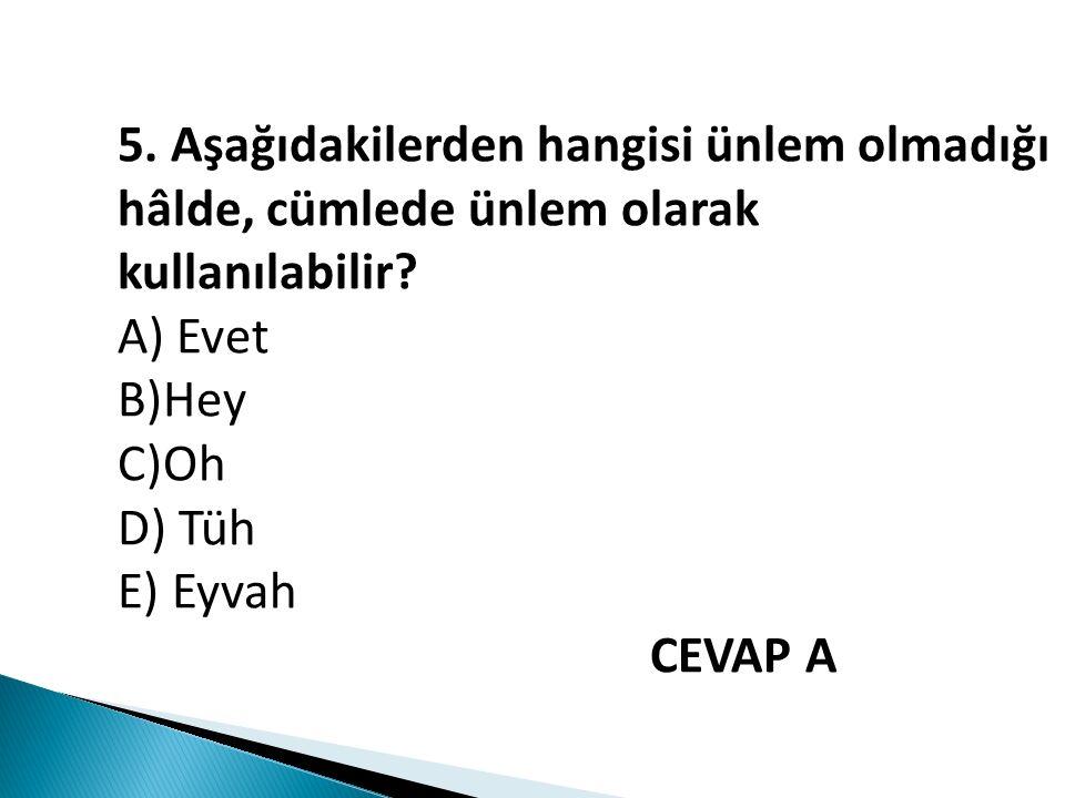 5. Aşağıdakilerden hangisi ünlem olmadığı hâlde, cümlede ünlem olarak kullanılabilir? A) Evet B)Hey C)Oh D) Tüh E) Eyvah CEVAP A