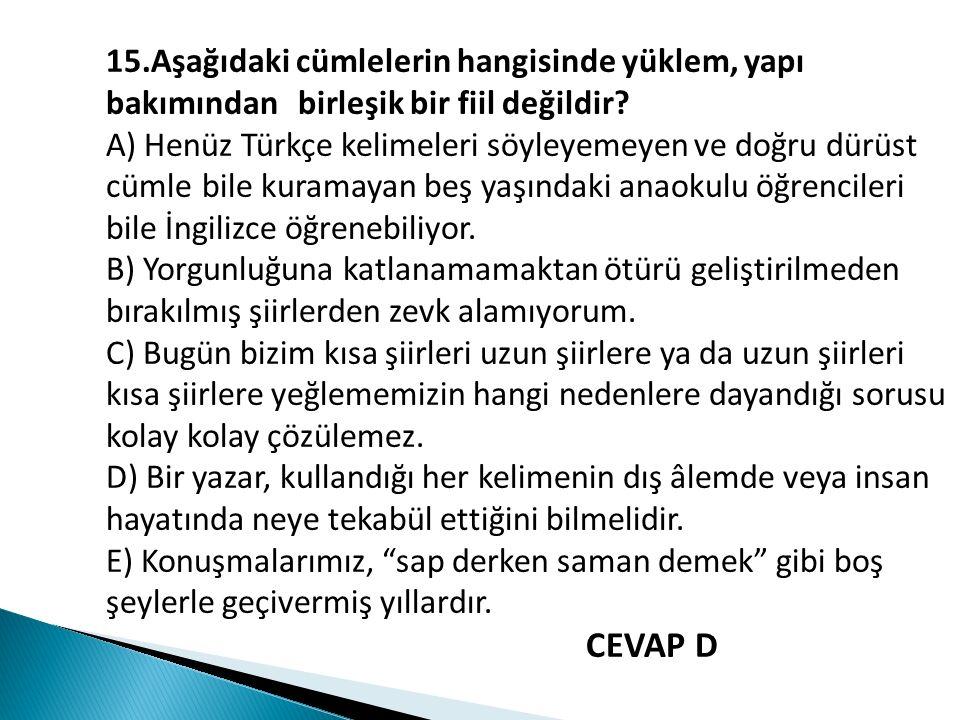 15.Aşağıdaki cümlelerin hangisinde yüklem, yapı bakımından birleşik bir fiil değildir? A) Henüz Türkçe kelimeleri söyleyemeyen ve doğru dürüst cümle b