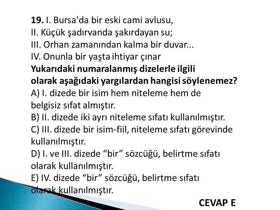 19. I. Bursa'da bir eski cami avlusu, II. Küçük şadırvanda şakırdayan su; III. Orhan zamanından kalma bir duvar... IV. Onunla bir yaşta ihtiyar çınar