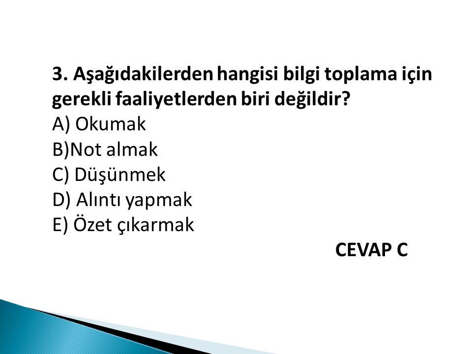 3. Aşağıdakilerden hangisi bilgi toplama için gerekli faaliyetlerden biri değildir? A) Okumak B)Not almak C) Düşünmek D) Alıntı yapmak E) Özet çıkarma
