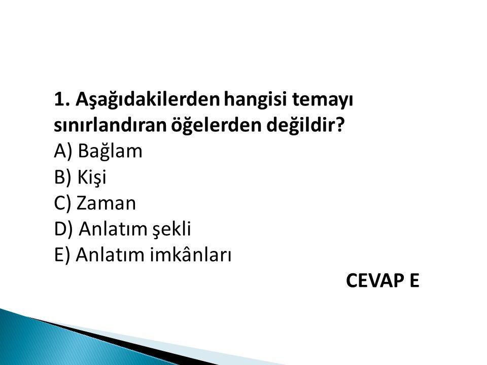 1. Aşağıdakilerden hangisi temayı sınırlandıran öğelerden değildir? A) Bağlam B) Kişi C) Zaman D) Anlatım şekli E) Anlatım imkânları CEVAP E