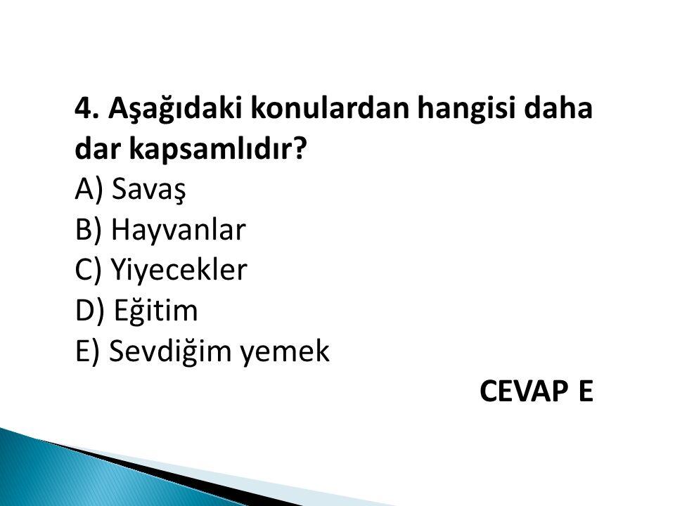 4. Aşağıdaki konulardan hangisi daha dar kapsamlıdır? A) Savaş B) Hayvanlar C) Yiyecekler D) Eğitim E) Sevdiğim yemek CEVAP E