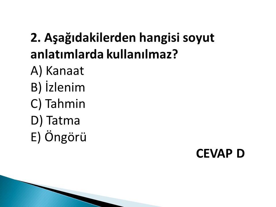 2. Aşağıdakilerden hangisi soyut anlatımlarda kullanılmaz? A) Kanaat B) İzlenim C) Tahmin D) Tatma E) Öngörü CEVAP D