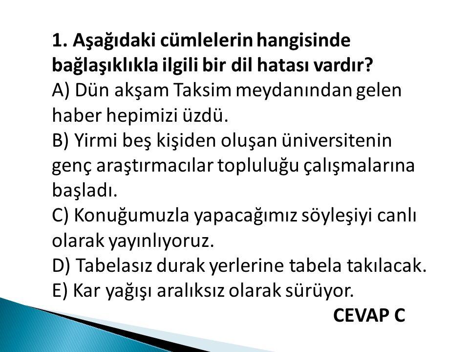 1. Aşağıdaki cümlelerin hangisinde bağlaşıklıkla ilgili bir dil hatası vardır? A) Dün akşam Taksim meydanından gelen haber hepimizi üzdü. B) Yirmi beş
