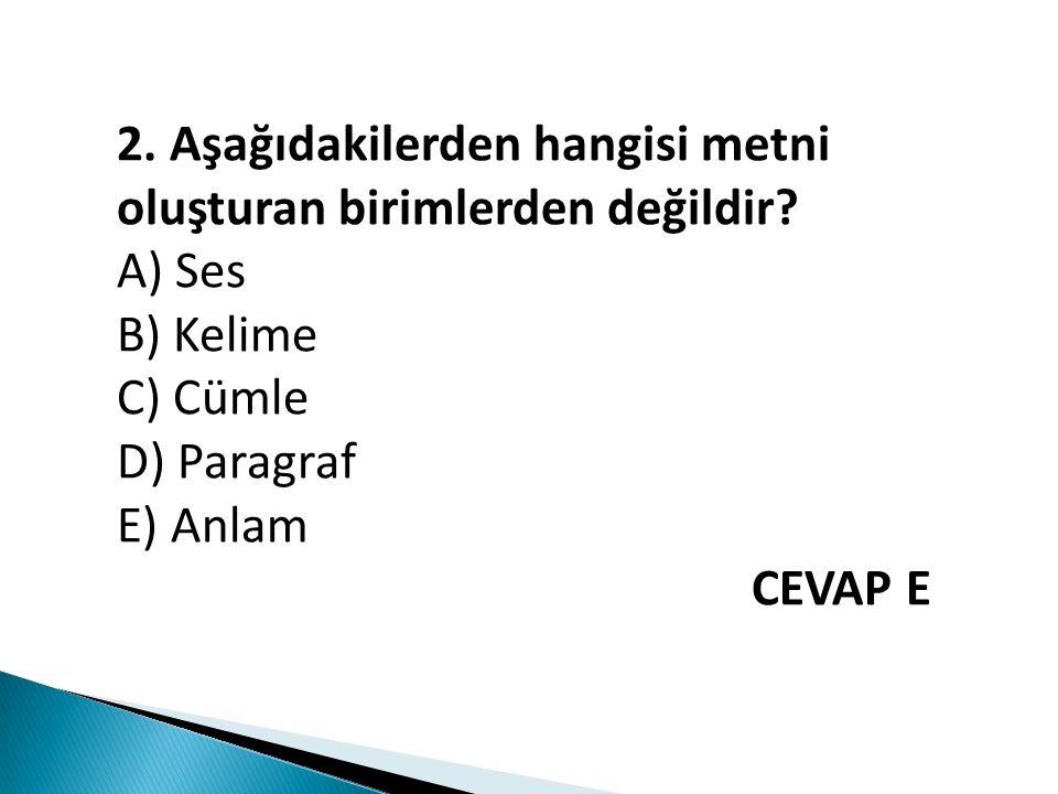 2. Aşağıdakilerden hangisi metni oluşturan birimlerden değildir? A) Ses B) Kelime C) Cümle D) Paragraf E) Anlam CEVAP E