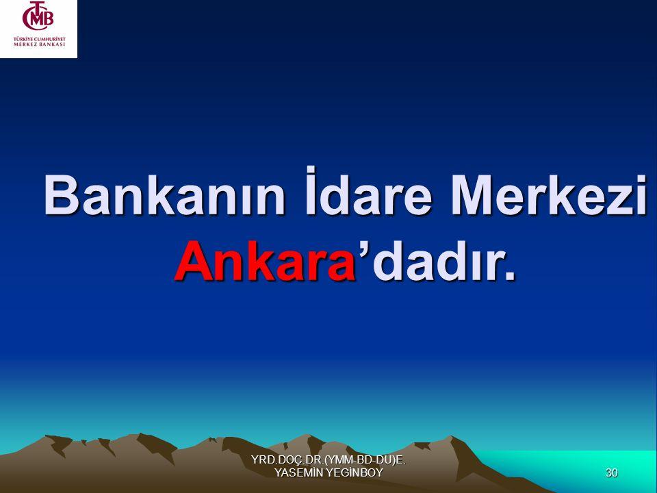 30 YRD.DOÇ.DR.(YMM-BD-DU)E. YASEMİN YEGİNBOY Bankanın İdare Merkezi Ankara'dadır.