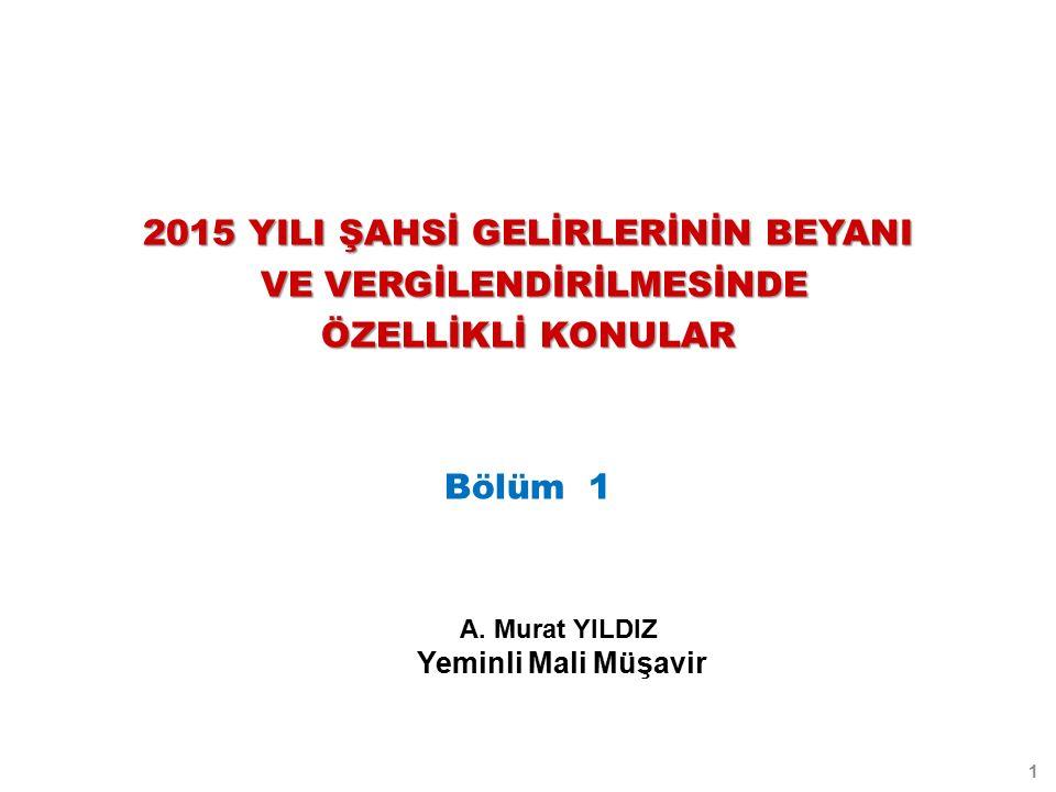 2015 YILI ŞAHSİ GELİRLERİNİN BEYANI VE VERGİLENDİRİLMESİNDE VE VERGİLENDİRİLMESİNDE ÖZELLİKLİ KONULAR Bölüm 1 1 A.