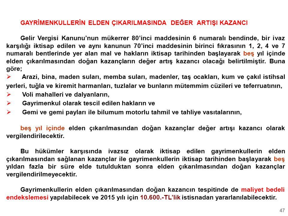 47 GAYRİMENKULLERİN ELDEN ÇIKARILMASINDA DEĞER ARTIŞI KAZANCI Gelir Vergisi Kanunu'nun mükerrer 80'inci maddesinin 6 numaralı bendinde, bir ivaz karşılığı iktisap edilen ve aynı kanunun 70'inci maddesinin birinci fıkrasının 1, 2, 4 ve 7 numaralı bentlerinde yer alan mal ve hakların iktisap tarihinden başlayarak beş yıl içinde elden çıkarılmasından doğan kazançların değer artış kazancı olacağı belirtilmiştir.