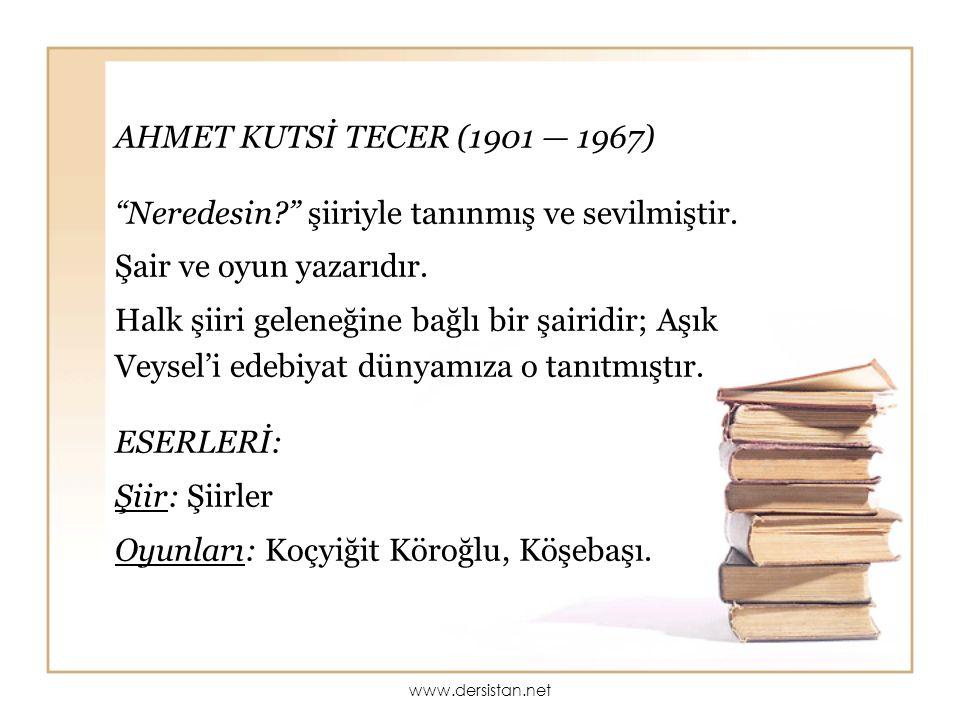 """AHMET KUTSİ TECER (1901 — 1967) """"Neredesin?"""" şiiriyle tanınmış ve sevilmiştir. Şair ve oyun yazarıdır. Halk şiiri geleneğine bağlı bir şairidir; Aşık"""