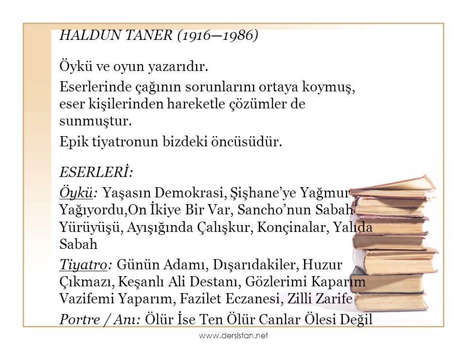 HALDUN TANER (1916—1986) Öykü ve oyun yazarıdır. Eserlerinde çağının sorunlarını ortaya koymuş, eser kişilerinden hareketle çözümler de sunmuştur. Epi