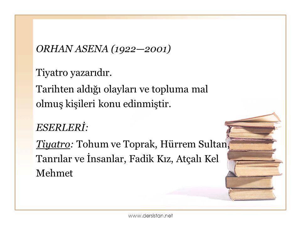 ORHAN ASENA (1922—2001) Tiyatro yazarıdır. Tarihten aldığı olayları ve topluma mal olmuş kişileri konu edinmiştir. ESERLERİ: Tiyatro: Tohum ve Toprak,