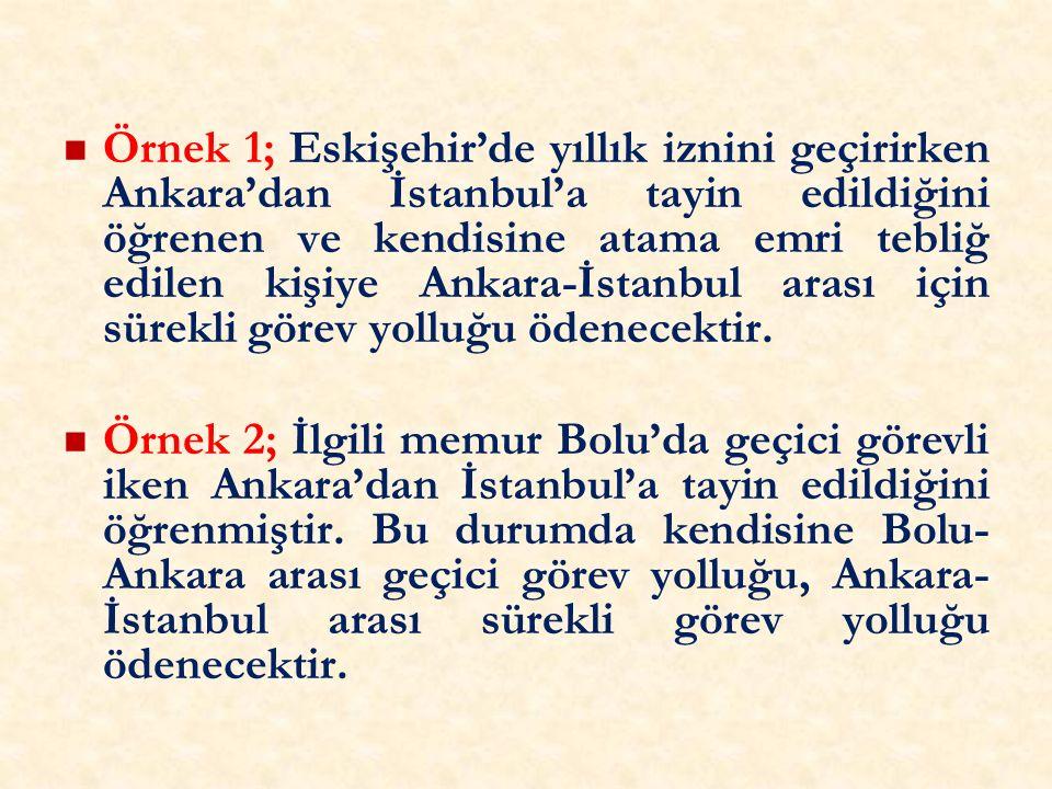 Örnek 1; Eskişehir'de yıllık iznini geçirirken Ankara'dan İstanbul'a tayin edildiğini öğrenen ve kendisine atama emri tebliğ edilen kişiye Ankara-İstanbul arası için sürekli görev yolluğu ödenecektir.